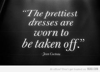 """prettiest dresses are worn to be taken off."""