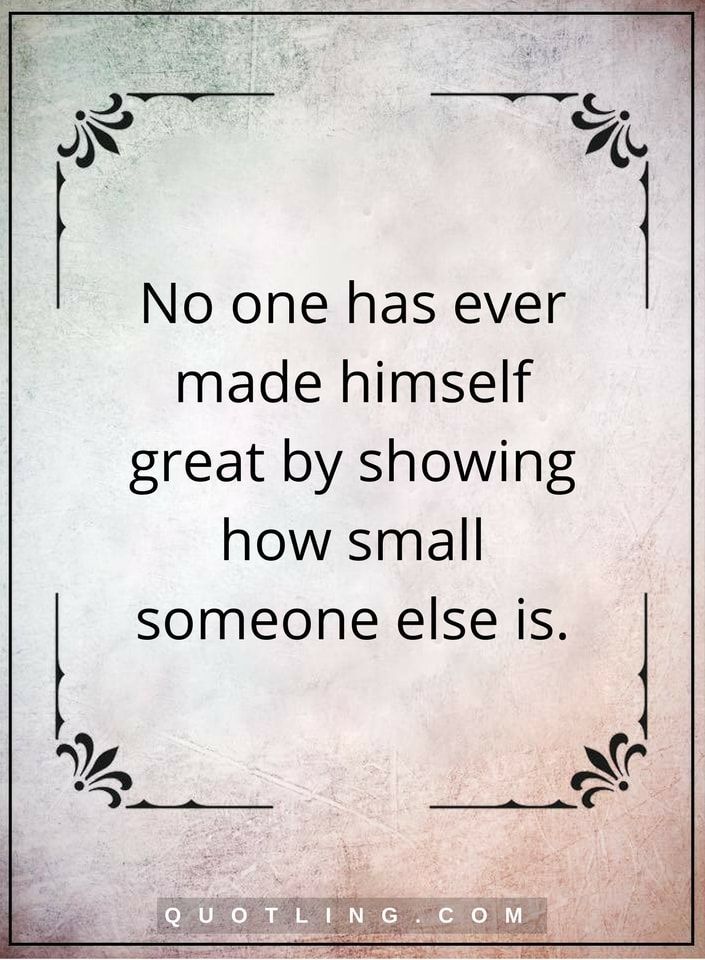 bullying quotes No one has ever made himself great by showing how small someone else is.