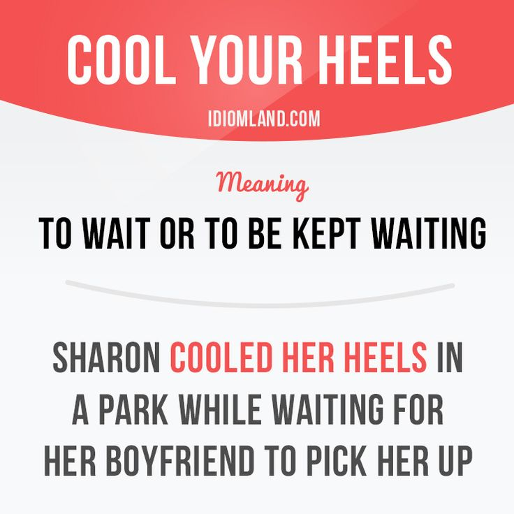 """Cool your heels"" means ""to wait or to be kept waiting"". Example: Sharon cooled…"