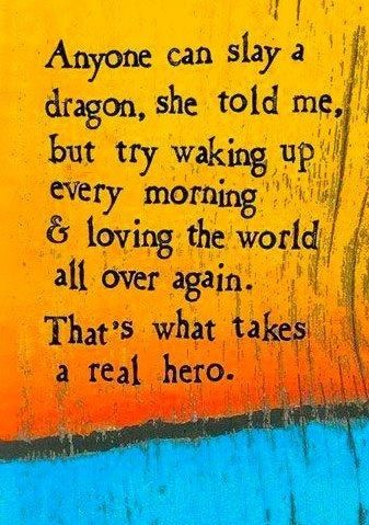 Anyone can slay a dragon, she told me, but try waking up every morning and loving the world all over again. That's what takes a real hero