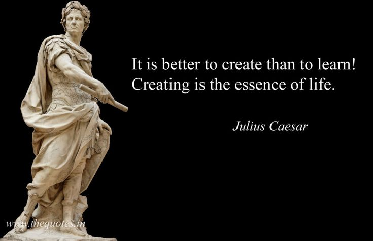 It is better to create than to learn! Creating is the essence of life – Julius Caesar
