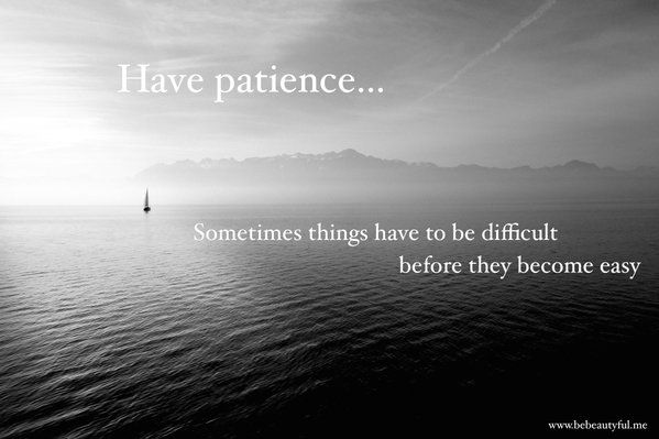 Have patience! Sometimes things have to be difficult before they become easy