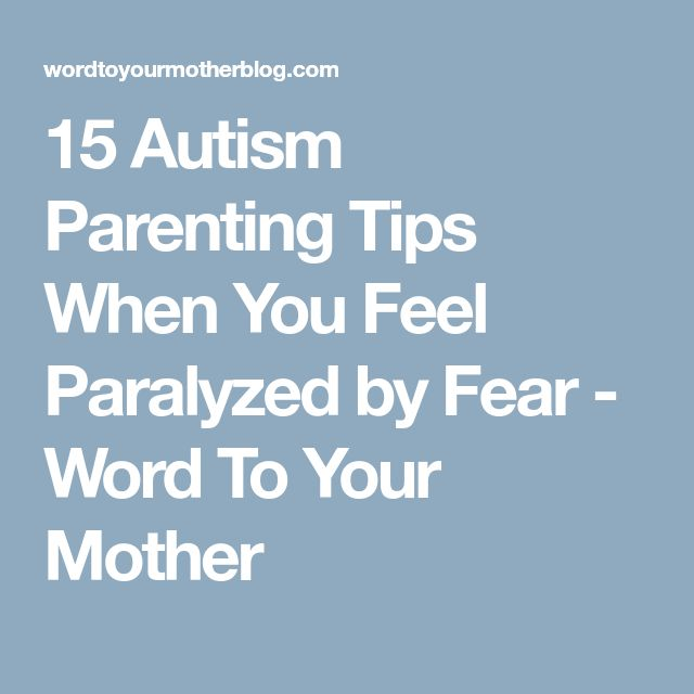 15 Autism Parenting Tips When You Feel Paralyzed by Fear - Word To Your Mother