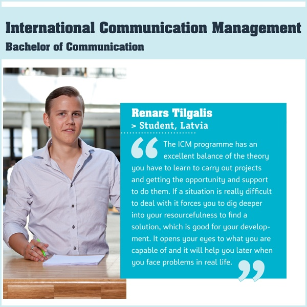 The International Communication Management (ICM) degree programme will make you an effective  international communicator in a world in which external communications are becoming increasingly important, and much more complex. The programme combines theory with practice and focuses on the key areas of internal communications, marketing communications and corporate communications.
