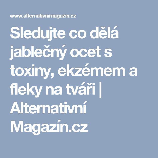 Sledujte co dělá jablečný ocet s toxiny, ekzémem a fleky na tváři | Alternativní Magazín.cz