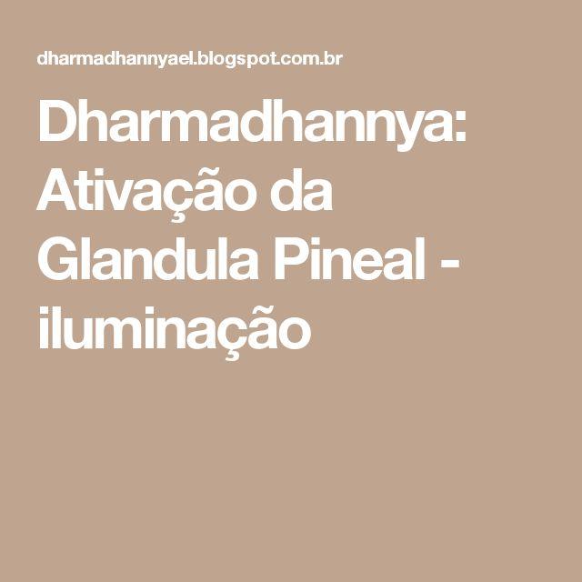 Dharmadhannya: Ativação da Glandula Pineal - iluminação