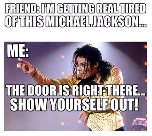 Friend: I'm getting real tired of this Michael Jackson... Me: The door is right there... Show yourself out!
