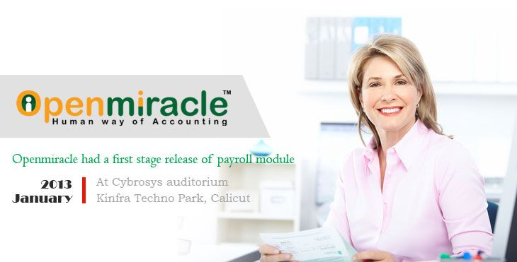 The OpenMiracle  had a first stage release of pay roll module in 2013 Jan at Cybrosys. After the first stage release the next step in this software was to built important modules like transactions finance.I congratulate the whole team who worked whole heartly behind this.Without their support it would not been a reality. We would like to thank our CEO Mr. Sainul Abideen who gave us a golden chance for doing such a wonderful project.
