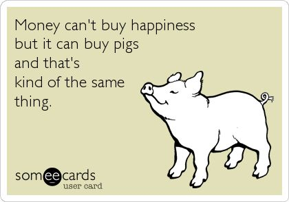 Money can't buy happiness but it can buy pigs and that's kind of the same thing. Reminds me of my daddy! :)