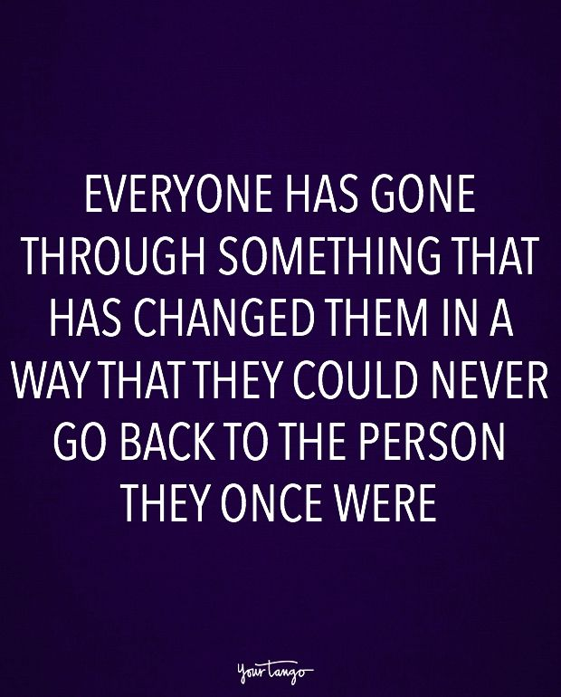 """Everyone has gone through something that has changed them in a way that they could never go back to the person they once were."""