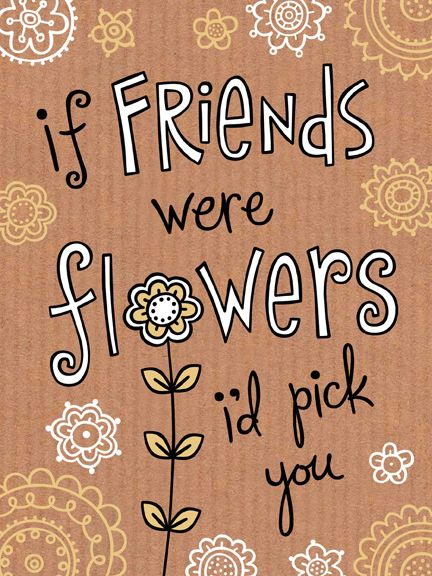 If friends were flowers I'd pick you