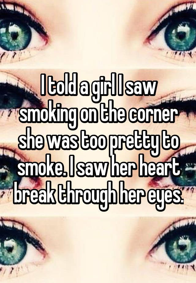 """I told a girl I saw smoking on the corner she was too pretty to smoke. I saw her heart break through her eyes."""