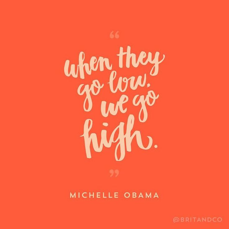 """""""When they go low, we go high."""" - FLOTUS Michelle Obama"""