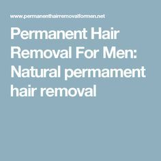 Permanent Hair Removal For Men: Natural permament hair removal