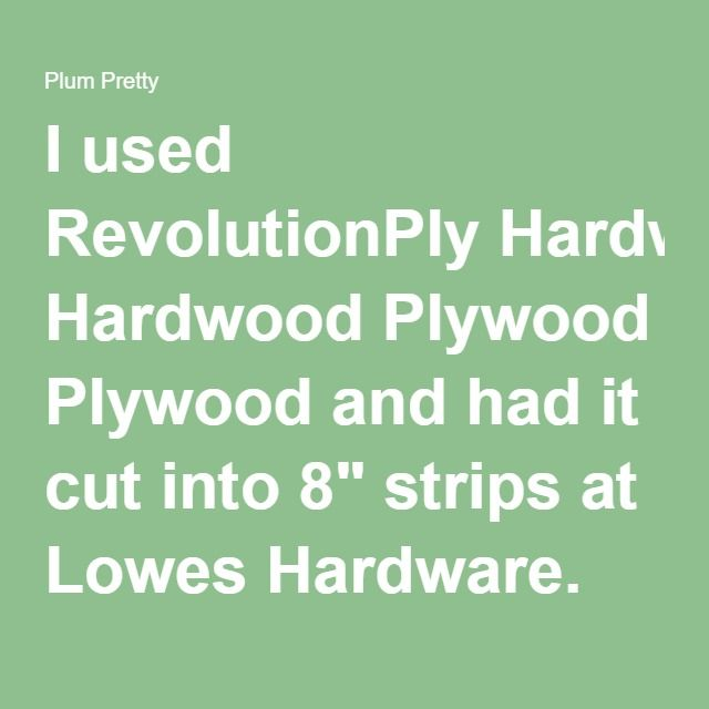 """I used RevolutionPly Hardwood Plywoodand had it cut into 8"""" strips at Lowes Hardware. This is commonly used in cabinet making but works great for a cheap alternative shiplap. It comes in 8' x 4' sheets and is 1/4"""" thick and is only $13.47 per sheet. I was able to get 6 boards per sheet bringing the total per 8"""" board to roughly $2.25. Having them cut at the store is so much easier because they have a great set up for ripping and cutting boards."""