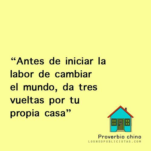 """""""Antes de iniciar la labor de cambiar el mundo, da tres vueltas por tu propia casa"""" - Proverbio Chino"""