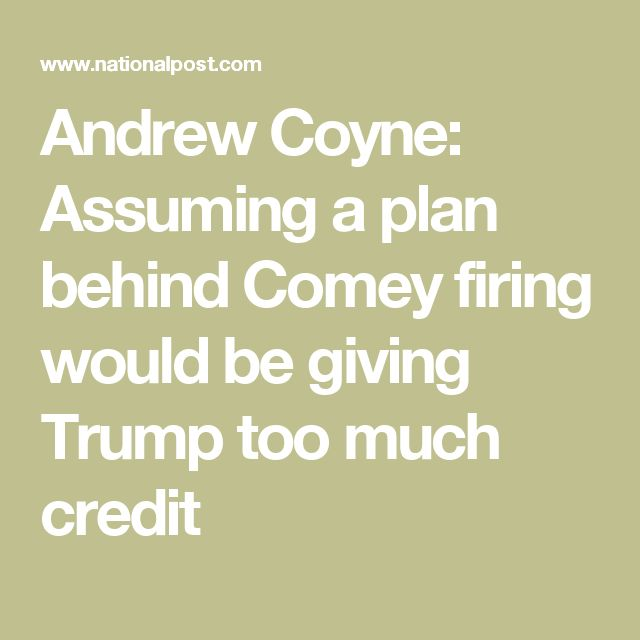 Andrew Coyne: Assuming a plan behind Comey firing would be giving Trump too much credit