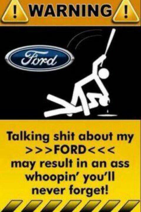 Talk Shit about my Ford may result in an ass kicking.
