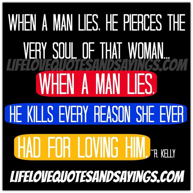 When a man lies, he pierces the very soul of that woman...When a man lies, he kills every reason she ever had for loving him. ~R. Kelly