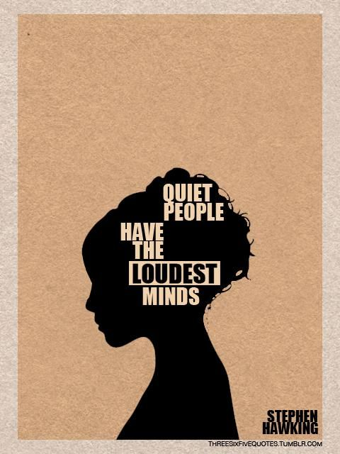 """Quiet people have the loudest minds""- i'm thinking many of us are like this - ...Stephen Hawking"