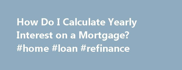 How Do I Calculate Yearly Interest on a Mortgage? #home #loan #refinance http://loans.remmont.com/how-do-i-calculate-yearly-interest-on-a-mortgage-home-loan-refinance/  #how to calculate interest on a loan # How Do I Calculate Yearly Interest on a Mortgage? by Susan Reynolds Find out how much of your money is paying interest. Gather the loan information you need to compute the yearly interest: loan amount, interest rate and loan length. As an example, use a $75,000 mortgage […]The post How…