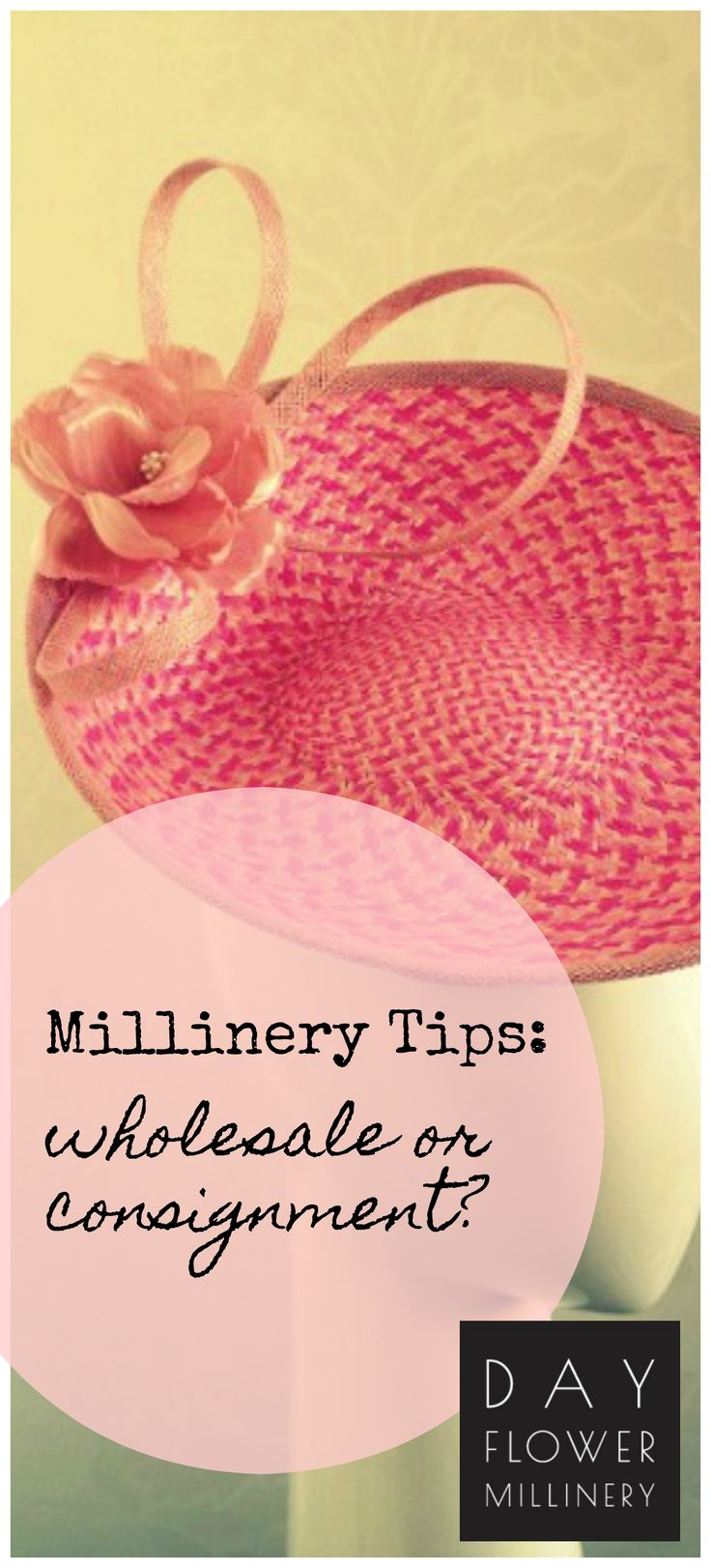 "As a milliner, you might get an opportunity to sell your hats through a boutique or store.  What should you do? Wholesale or consignment? Learn more in my printable ""How to run an amazing millinery business?  for this and other millinery business topics."
