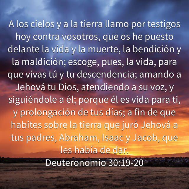 A los cielos y a la tierra llamo por testigos hoy contra vosotros, que os he puesto delante la vida y la muerte, la bendición y la maldición; escoge, pues, la vida, para que vivas tú y tu descendencia; amando a Jehová tu Dios, atendiendo a su voz, y siguiéndole a él; porque él es vida para ti, y prolongación de tus días; a fin de que habites sobre la tierra que juró Jehová a tus padres, Abraham, Isaac y Jacob, que les había de dar. (Deuteronomio 30:19-20 RVR1960)