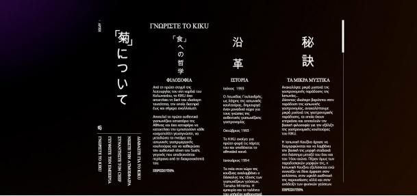 Ήταν μία πρόκληση, να μεταφέρουμε την υψηλή τέχνη και αισθητική του Kiku Restaurant στο διαδίκτυο.    Το website ακολουθεί την αρχαία ιαπωνική τέχνη της κάθετης γραφής για την πλοήγησή του και η μοναδική ατμόσφαιρα που δημιουργεί δεν συμβιβάζει την πληρότητα της πληροφορίας.    Εκτός από το σχεδιασμό και την κατασκευή του, οργανώσαμε πλήρως το project με φωτογράφηση των πιάτων, υλοποίηση των συνεντεύξεων και δημιουργία 3D εισαγωγικού video με chopsticks σε χορογραφία σπαθιών katana.