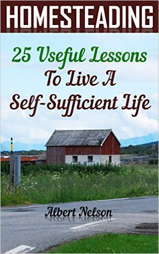 Homesteading 25 Useful Lessons To Live A Self-Sufficient Life: (homesteading for beginners, homestead survival, modern homesteading) (gardening books) - Kindle edition by Albert Nelson. Crafts, Hobbies & Home Kindle eBooks @ http://Amazon.com.