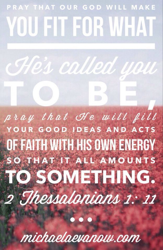 Pray that our God will make you fit for what He's called you to be, pray that He will fill your good ideas and acts of faith with his own energy so that it all amounts to something. 2 Thessalonians 1:11