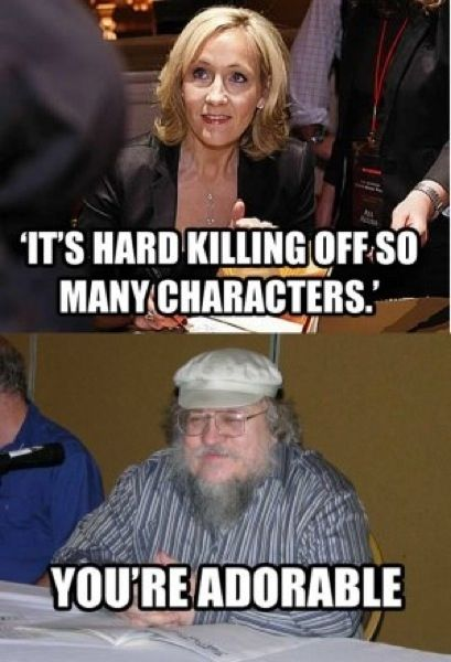 JK Rowling vs George Martin haha aww... fuck I really have been trying not to attach myself to characters knowing they're probably gonna die in Game Of Thrones