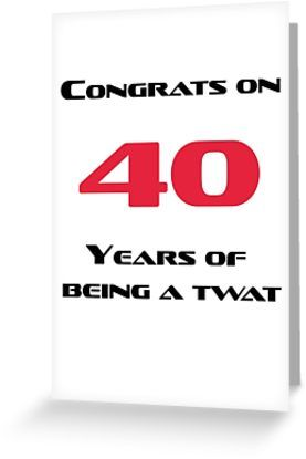 Congrats On 40 Years Of Being A Twat Greeting Card By Esmeandme