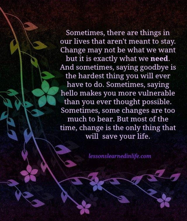 sometimes we need change in order Is like a man who would chop off his limbs in order to have artificial ones  sometimes you just need to be open to the  things do not change we change.