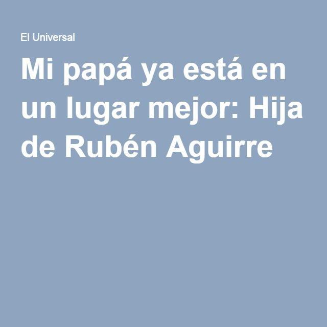 Mi papá ya está en un lugar mejor: Hija de Rubén Aguirre
