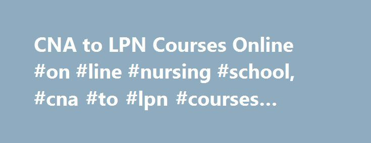 CNA to LPN Courses Online #on #line #nursing #school, #cna #to #lpn #courses #online http://singapore.remmont.com/cna-to-lpn-courses-online-on-line-nursing-school-cna-to-lpn-courses-online/  # CNA to LPN Courses Online: Course Options and Requirements Essential Information While the nursing field has traditionally offered only in-person courses, it is now possible for students to receive the training necessary to move from CNA (certified nursing assistant) to LPN (licensed practical nurse)…