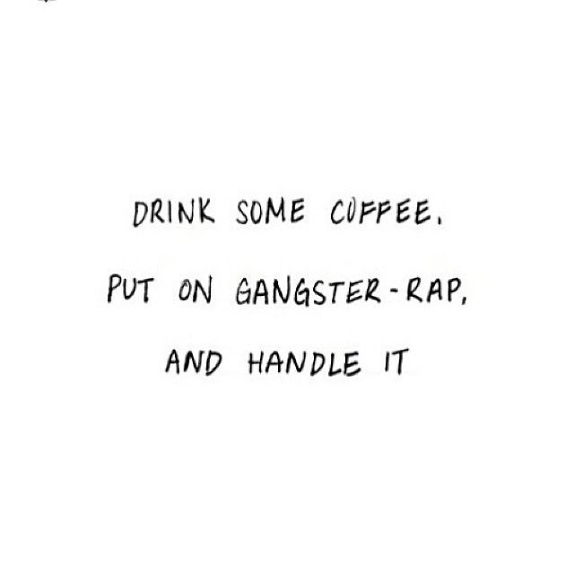 Drink some coffee, put on gangster-rap, and handle it.