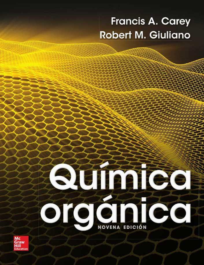 QUÍMICA ORGÁNICA 9ED Autores: Francis A. Carey y Robert M. Giuliano  Editorial: McGraw-Hill Edición: 9 ISBN: 9786071512109 ISBN ebook: 9781456239077 Páginas: 1234 Área: Ciencias y Salud Sección: Química