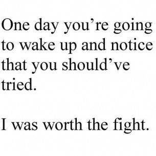 One day you're going to wake up and notice that you should've tried. I was worth the fight.