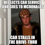 Scumbag Steve Meme | NEGLECTS CAR SERVICE AND GOES TO MCDONALDS CAR STALLS IN THE DRIVE-THRU | image tagged in memes,scumbag steve | made w/ Imgflip meme maker