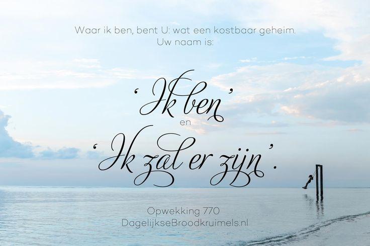 Waar ik ben, bent U: wat een kostbaar geheim. Uw naam is 'Ik ben' en 'Ik zal er zijn'. Opwekking 770 #Opwekking  http://www.dagelijksebroodkruimels.nl/opwekking-770/