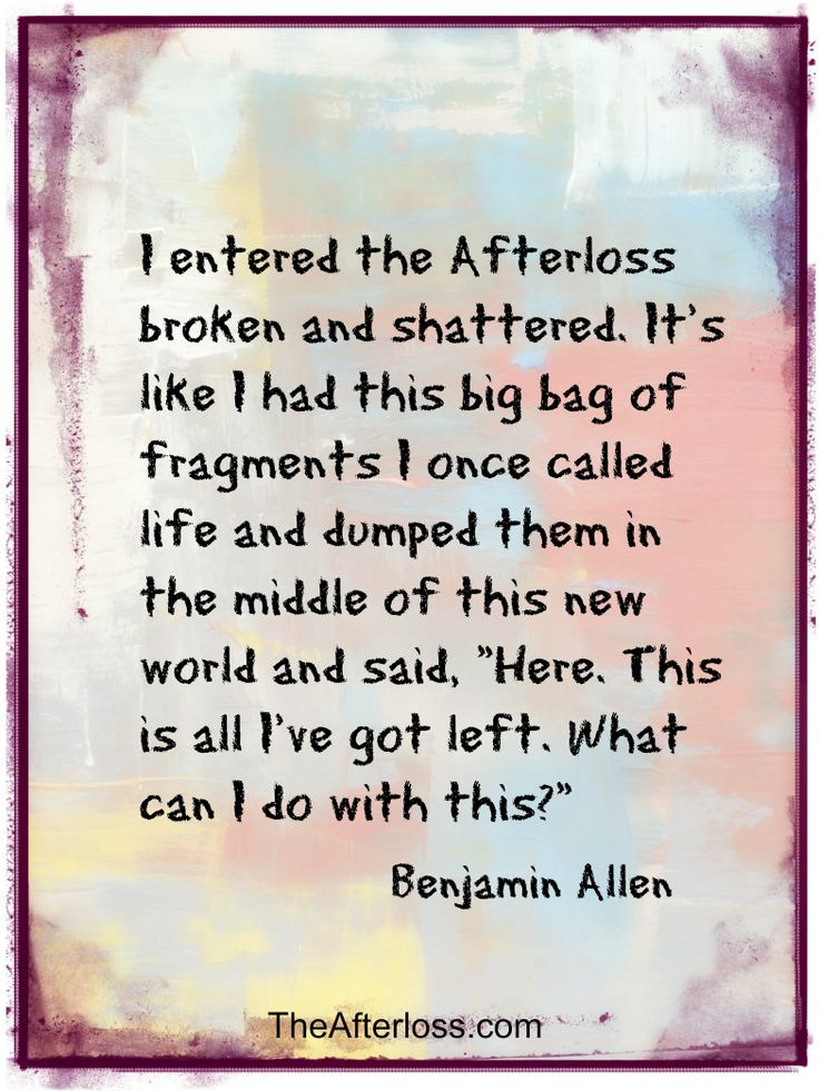 "I entered the Afterloss broken and shattered. It's like I had this big bag of fragments I once called life and dumped them in the middle of this new world and said, "" Here. This is all I've got left. What can I do with this?"""