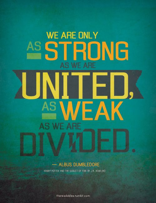 Marriage.  Family.  Friendships.  We are only as strong as we are united , as weak as we are divided.