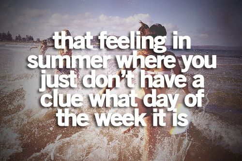 "This:  ""That feeling in summer when you don't have a clue what day of the week it is."" Love that feeling"
