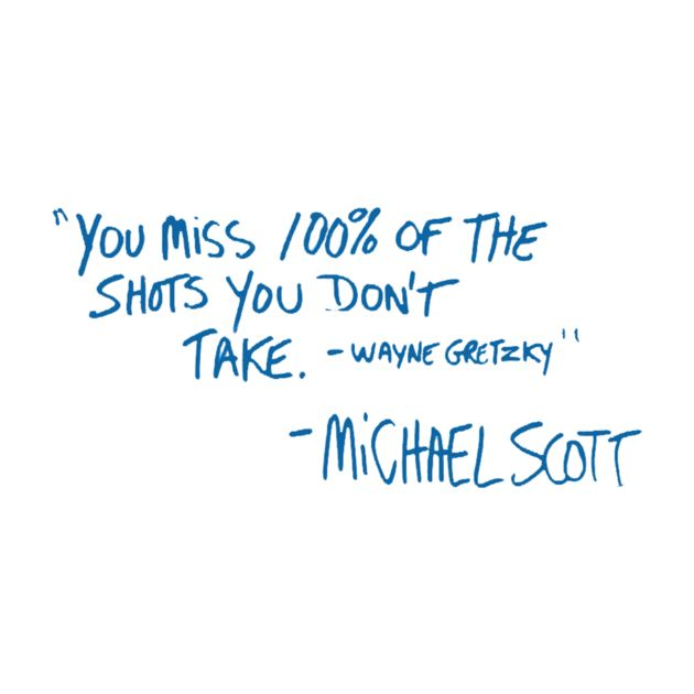 """You miss 100% of the shots you don't take - Wayne Gretzky - Michael Scott"""