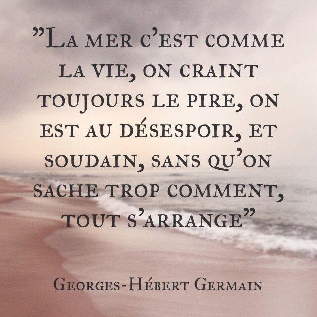 """""""La mer c'est comme la vie, on craint toujours le pire, on est au désespoir, et soudain, sans qu'on sache trop comment, tout s'arrange"""" Georges-Hébert Germain"""