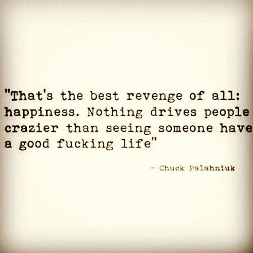 That's the best revenge of all: happiness.