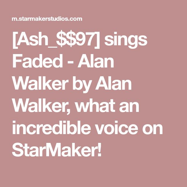 [Ash_$$97] sings Faded - Alan Walker by Alan Walker, what an incredible voice on StarMaker!