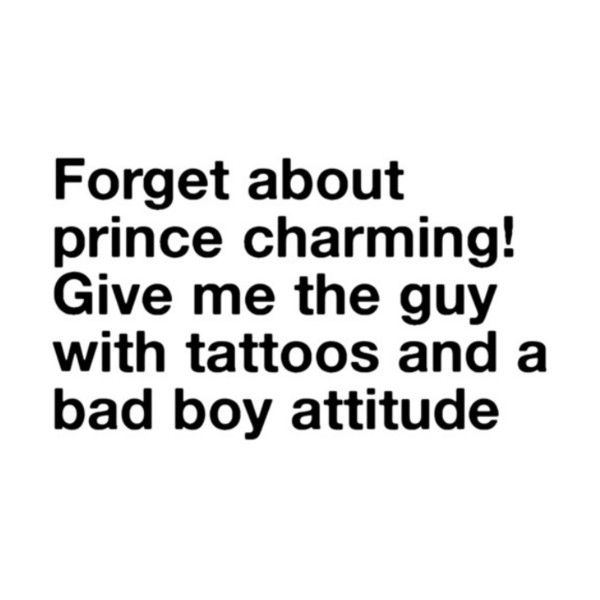 Forget about Prince Charming! Give me the guy with tattoos and a bad... ❤ liked on Polyvore featuring quotes, words, text, sayings, fillers, backgrounds, saying and phrase