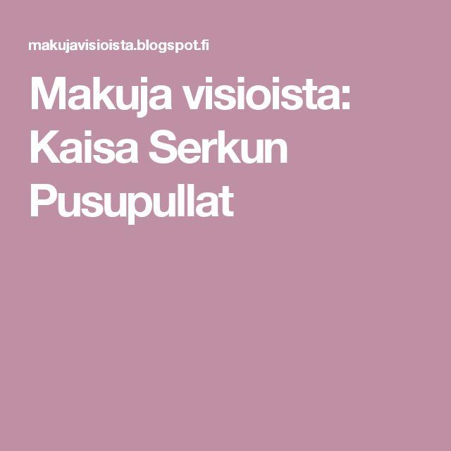 Makuja visioista: Kaisa Serkun Pusupullat