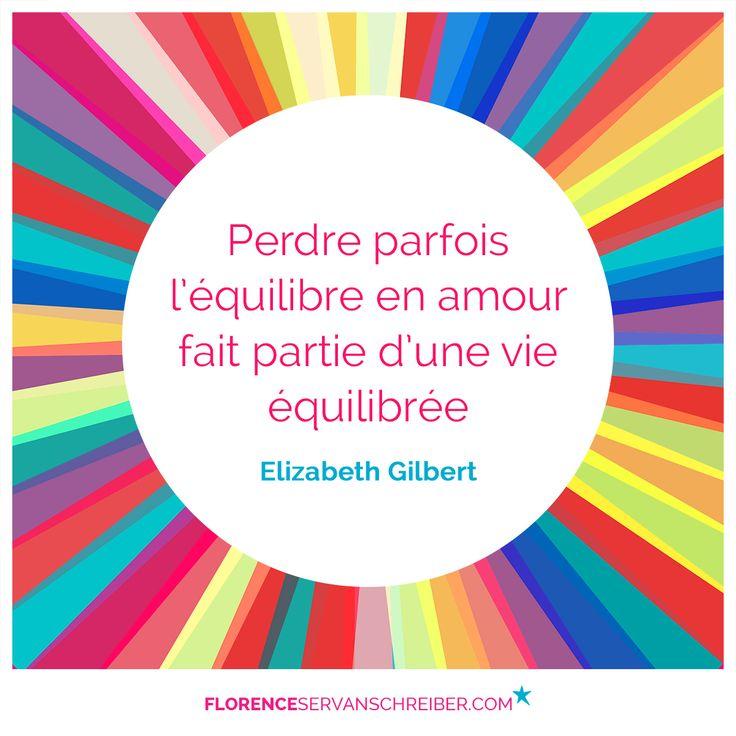 """""""Perdre parfois l'équilibre en amour fait partie d'une vie équilibrée""""Elizabeth Gilbert #citation http://www.florenceservanschreiber.com/citations"""